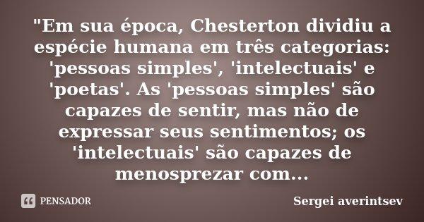 """""""Em sua época, Chesterton dividiu a espécie humana em três categorias: 'pessoas simples', 'intelectuais' e 'poetas'. As 'pessoas simples' são capazes de se... Frase de Sergei averintsev."""