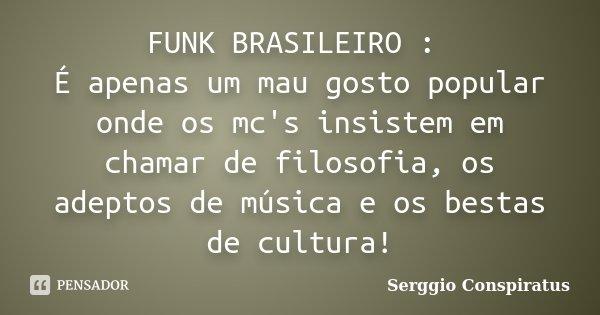 FUNK BRASILEIRO : É apenas um mau gosto popular onde os mc's insistem em chamar de filosofia, os adeptos de música e os bestas de cultura!... Frase de Serggio Conspiratus.