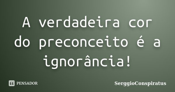 A verdadeira cor do preconceito é a ignorância!... Frase de SerggioConspiratus.