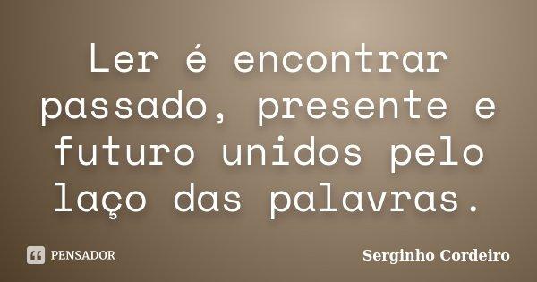 Ler é encontrar passado, presente e futuro unidos pelo laço das palavras.... Frase de Serginho Cordeiro.