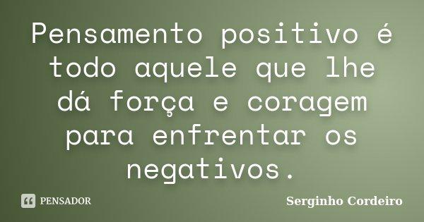 Pensamento positivo é todo aquele que lhe dá força e coragem para enfrentar os negativos.... Frase de Serginho Cordeiro.