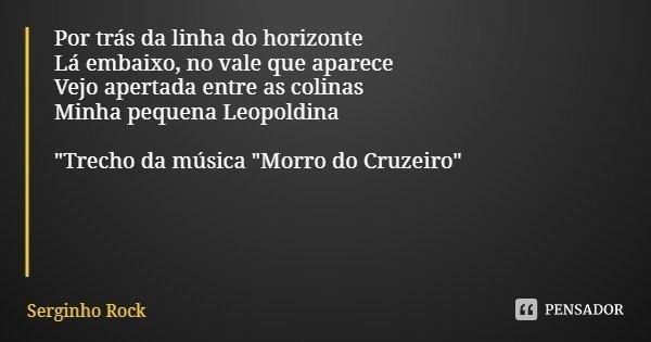 """Por trás da linha do horizonte Lá embaixo, no vale que aparece Vejo apertada entre as colinas Minha pequena Leopoldina """"Trecho da música """"Morro do Cru... Frase de Serginho Rock."""