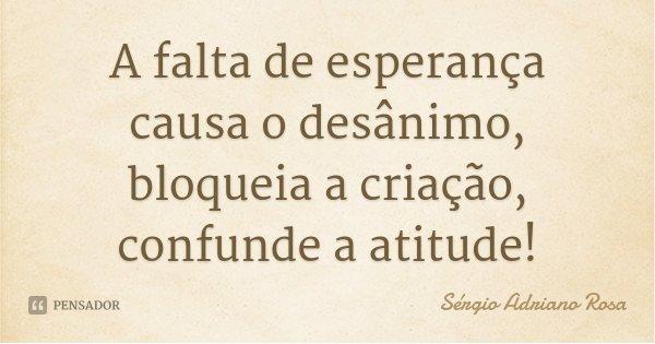 A falta de esperança causa o desânimo, bloqueia a criação, confunde a atitude!... Frase de Sérgio Adriano Rosa.