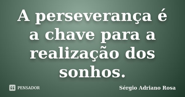A perseverança é a chave para a realização dos sonhos.... Frase de Sérgio Adriano Rosa.