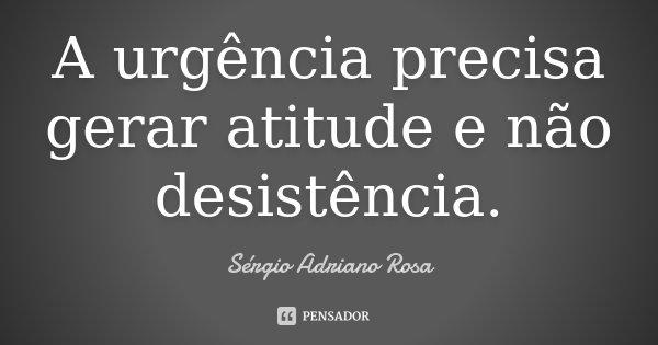 A urgência precisa gerar atitude e não desistência.... Frase de Sérgio Adriano Rosa.