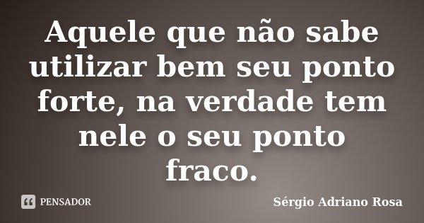 Aquele que não sabe utilizar bem seu ponto forte, na verdade tem nele o seu ponto fraco.... Frase de Sérgio Adriano Rosa.