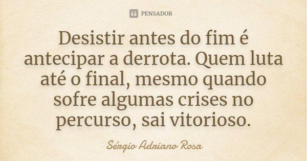 Desistir antes do fim é antecipar a derrota. Quem luta até o final, mesmo quando sofre algumas crises no percurso, sai vitorioso.... Frase de Sérgio Adriano Rosa.