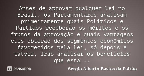 Antes de aprovar qualquer lei no Brasil, os Parlamentares analisam primeiramente quais Políticos e Partidos receberão os méritos e os frutos da aprovação e quai... Frase de Sérgio Alberto Bastos da Paixão.