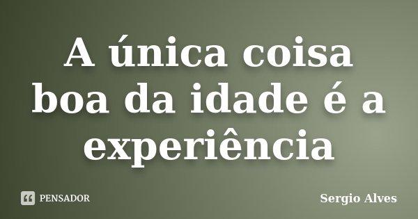A única coisa boa da idade é a experiência... Frase de Sergio Alves.