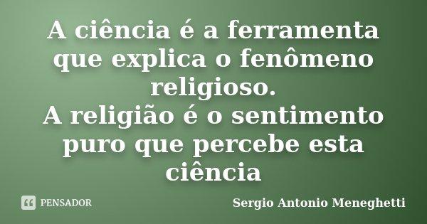 A ciência é a ferramenta que explica o fenômeno religioso. A religião é o sentimento puro que percebe esta ciência... Frase de Sergio Antonio Meneghetti.
