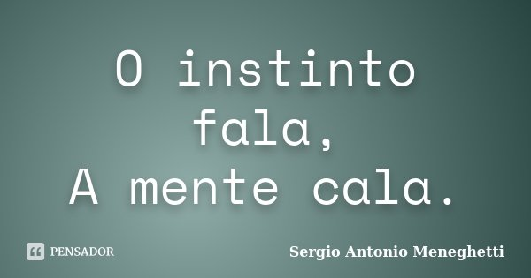 O instinto fala, A mente cala.... Frase de Sergio Antonio Meneghetti.