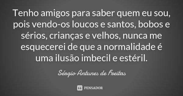 Tenho amigos para saber quem eu sou, pois vendo-os loucos e santos, bobos e sérios, crianças e velhos, nunca me esquecerei de que a normalidade é uma ilusão imb... Frase de Sérgio Antunes de Freitas.