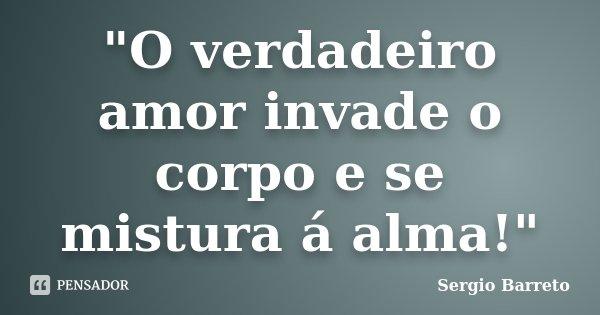 """""""O verdadeiro amor invade o corpo e se mistura á alma!""""... Frase de Sergio Barreto."""
