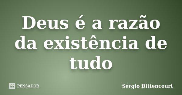 Deus é a razão da existência de tudo... Frase de Sergio Bittencourt.