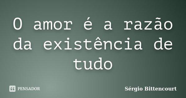 O amor é a razão da existência de tudo... Frase de Sergio Bittencourt.