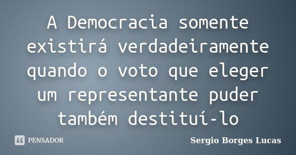 A Democracia somente existirá verdadeiramente quando o voto que eleger um representante puder também destituí-lo... Frase de Sergio Borges Lucas.