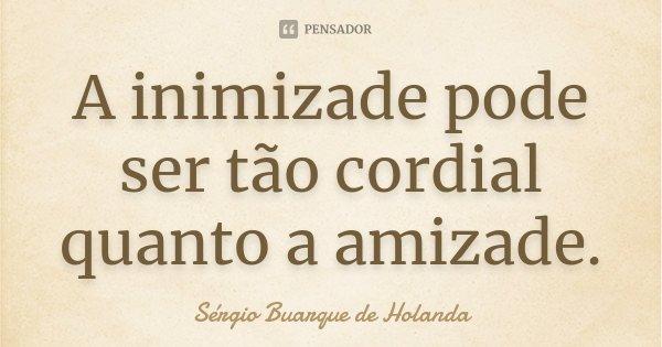 A inimizade pode ser tão cordial quanto a amizade.... Frase de Sérgio Buarque de Holanda.