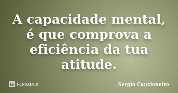 A capacidade mental, é que comprova a eficiência da tua atitude.... Frase de Sérgio Cancioneiro.