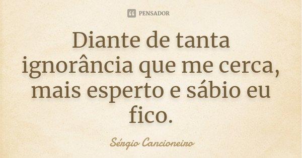 Diante de tanta ignorância que me cerca, mais esperto e sábio eu fico.... Frase de Sérgio Cancioneiro.