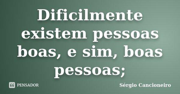 Dificilmente existem pessoas boas, e sim, boas pessoas;... Frase de Sérgio Cancioneiro.