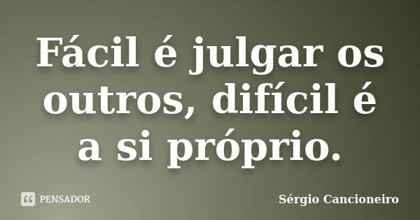 Fácil é julgar os outros, difícil é a si próprio.... Frase de Sérgio Cancioneiro.