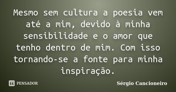 Mesmo sem cultura a poesia vem até a mim, devido à minha sensibilidade e o amor que tenho dentro de mim. Com isso tornando-se a fonte para minha inspiração.... Frase de Sérgio Cancioneiro.