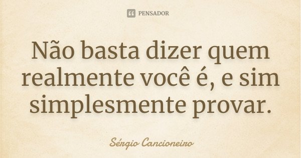 Não basta dizer quem realmente você é, e sim simplesmente provar.... Frase de Sérgio Cancioneiro.