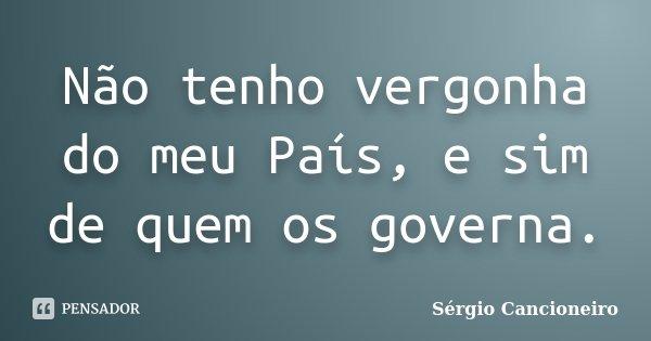 Não tenho vergonha do meu País, e sim de quem os governa.... Frase de Sérgio Cancioneiro.