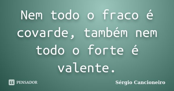 Nem todo o fraco é covarde, também nem todo o forte é valente.... Frase de Sérgio Cancioneiro.