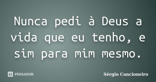 Nunca pedi à Deus a vida que eu tenho, e sim para mim mesmo.... Frase de Sérgio Cancioneiro.