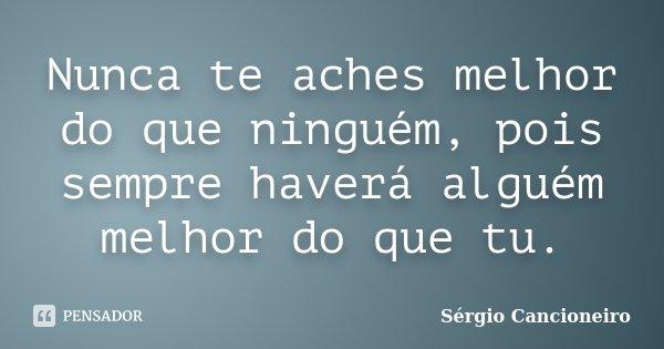 Nunca te aches melhor do que ninguém, pois sempre haverá alguém melhor do que tu.... Frase de Sérgio Cancioneiro.