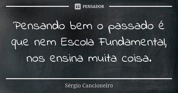 Pensando bem o passado é que nem Escola Fundamental, nos ensina muita coisa.... Frase de Sérgio Cancioneiro.