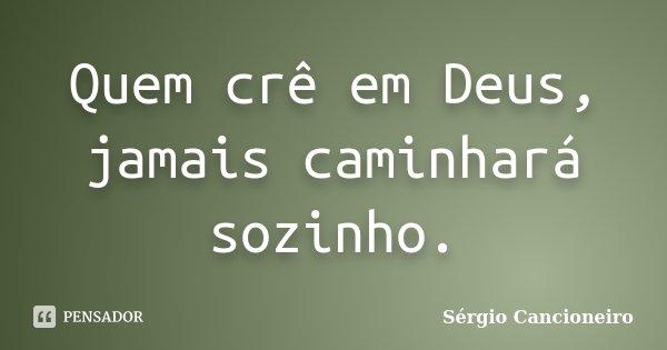 Quem crê em Deus, jamais caminhará sozinho.... Frase de Sérgio Cancioneiro.