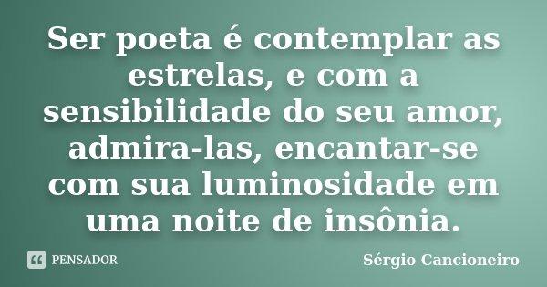 Ser poeta é contemplar as estrelas, e com a sensibilidade do seu amor, admira-las, encantar-se com sua luminosidade em uma noite de insônia.... Frase de Sérgio Cancioneiro.