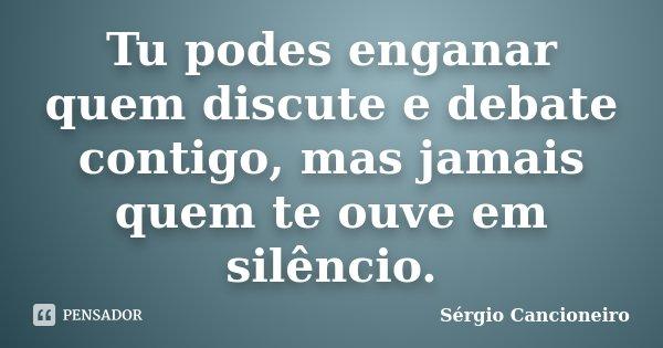 Tu podes enganar quem discute e debate contigo, mas jamais quem te ouve em silêncio.... Frase de Sérgio Cancioneiro.