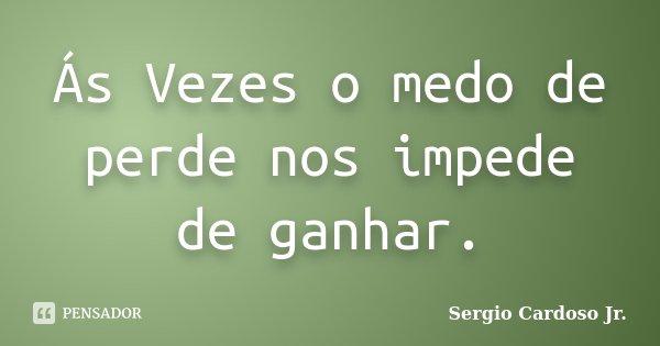Ás Vezes o medo de perde nos impede de ganhar.... Frase de Sergio Cardoso Jr..