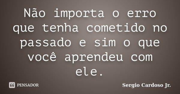 Não importa o erro que tenha cometido no passado e sim o que você aprendeu com ele.... Frase de Sergio Cardoso Jr..