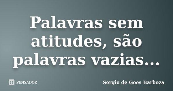 Palavras sem atitudes, são palavras vazias...... Frase de Sergio de Goes Barboza.