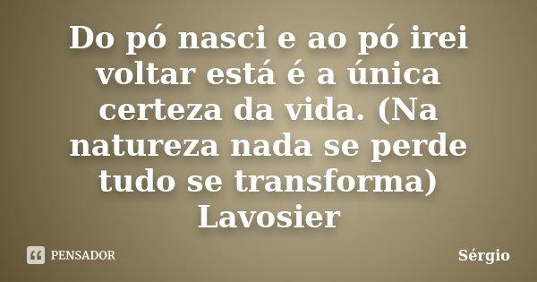 Do pó nasci e ao pó irei voltar está é a única certeza da vida. (Na natureza nada se perde tudo se transforma) Lavosier... Frase de Sérgio.