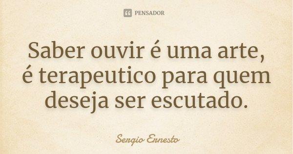 Saber ouvir é uma arte, é terapeutico para quem deseja ser escutado.... Frase de Sergio Ernesto.