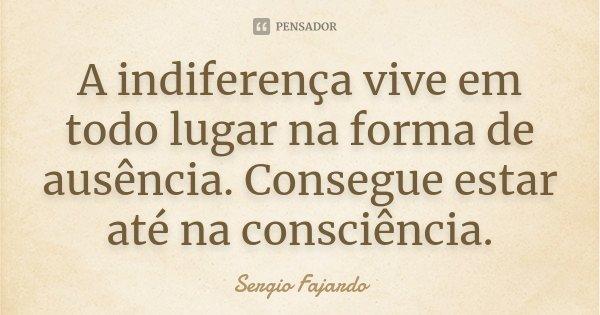 A indiferença vive em todo lugar na forma de ausência. Consegue estar até na consciência.... Frase de Sergio Fajardo.