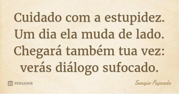 Cuidado com a estupidez. Um dia ela muda de lado. Chegará também tua vez: verás diálogo sufocado.... Frase de Sergio Fajardo.