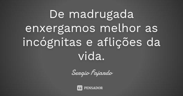 De madrugada enxergamos melhor as incógnitas e aflições da vida.... Frase de Sergio Fajardo.