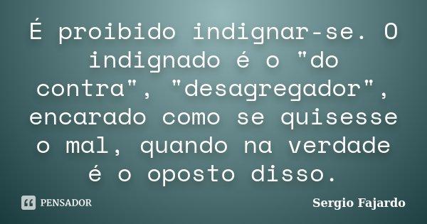"""É proibido indignar-se. O indignado é o """"do contra"""", """"desagregador"""", encarado como se quisesse o mal, quando na verdade é o oposto disso.... Frase de Sergio Fajardo."""