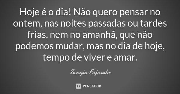 Hoje é o dia! Não quero pensar no ontem, nas noites passadas ou tardes frias, nem no amanhã, que não podemos mudar, mas no dia de hoje, tempo de viver e amar.... Frase de Sergio Fajardo.