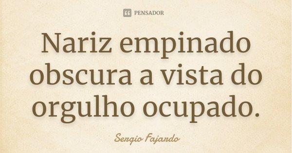 Nariz empinado obscura a vista do orgulho ocupado.... Frase de Sergio Fajardo.