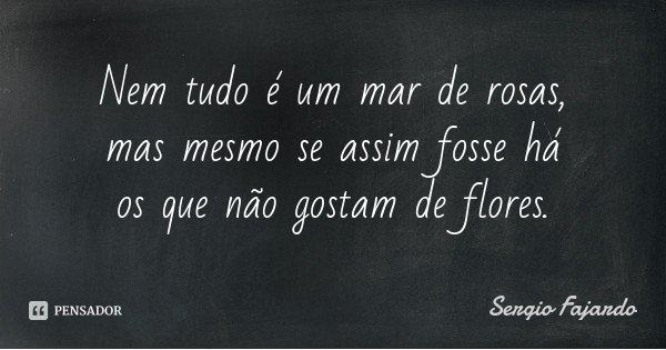 Nem tudo é um mar de rosas, mas mesmo se assim fosse há os que não gostam de flores.... Frase de Sergio Fajardo.
