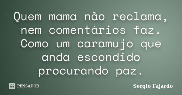 Quem mama não reclama, nem comentários faz. Como um caramujo que anda escondido procurando paz.... Frase de Sergio Fajardo.
