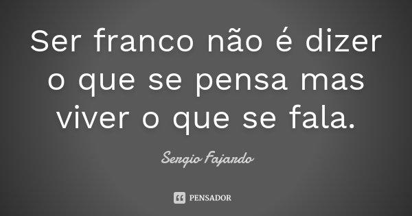 Ser franco não é dizer o que se pensa mas viver o que se fala.... Frase de Sergio Fajardo.