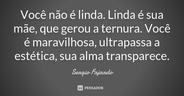 Você não é linda. Linda é sua mãe, que gerou a ternura. Você é maravilhosa, ultrapassa a estética, sua alma transparece.... Frase de Sergio Fajardo.